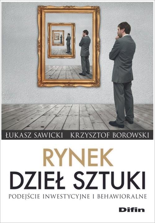 okładka Rynek dzieł sztuki Podejście inwestycyjne i behawioralne, Książka | Łukasz Sawicki, Krzysztof Borowski