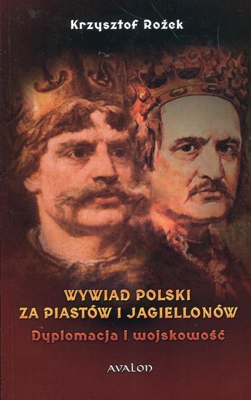 okładka Wywiad Polski za Piastów i Jagiellonów Dyplomacja i wojskowość, Książka   Rożek Krzysztof