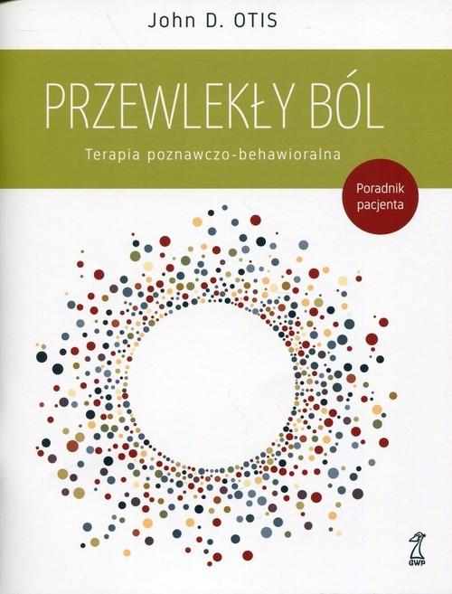 okładka Przewlekły ból Terapia poznawczo-behawioralna Poradnik pacjenta, Książka | John D. Otis