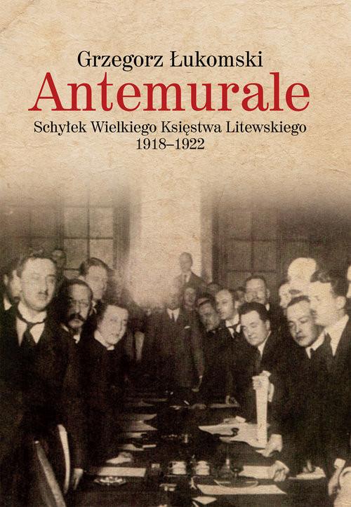 okładka Antemurale Schyłek Wielkiego Księstwa Litewskiego 1918–1922, Książka | Grzegorz  Łukomski