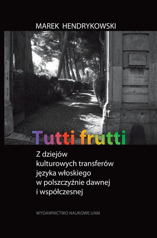 okładka Tutti frutti Z dziejów kulturowych transferów języka włoskiego w polszczyźnie dawnej i współczesnej, Książka | Hendrykowski Marek