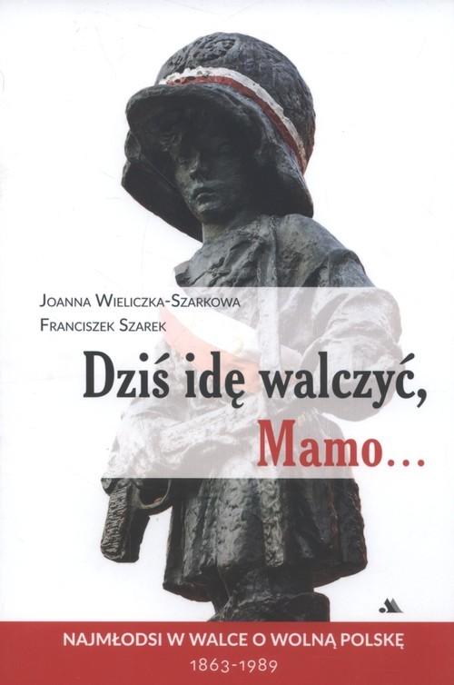 okładka Dziś idę walczyć Mamo Najmłodsi w walce o wolnąPolskę 1863-1989, Książka | Joanna Wieliczka-Szarkowa, Franciszek Szarek