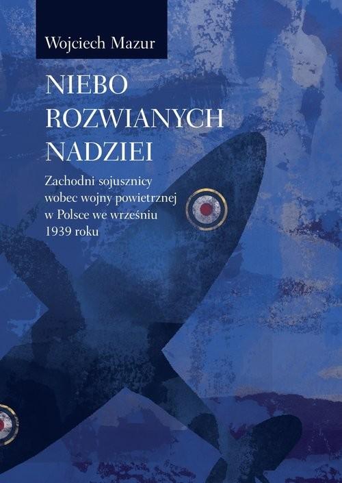okładka Niebo rozwianych nadziei Zachodni sojusznicy wobec wojny powietrznej we wrześniu 1939 roku, Książka | Mazur Wojciech