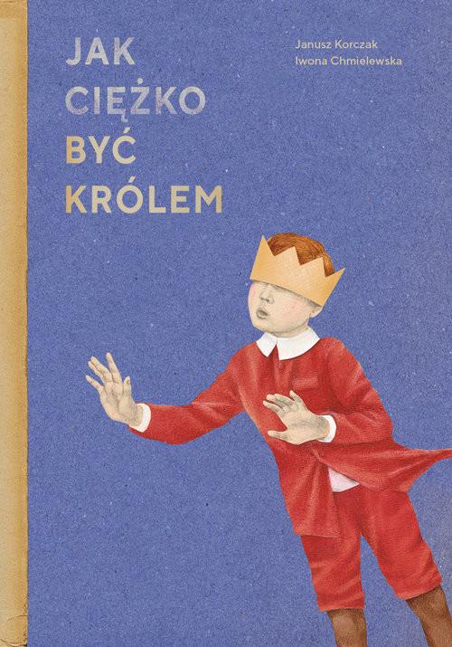 okładka Jak ciężko być królemksiążka      Janusz Korczak, Iwona Chmielewska