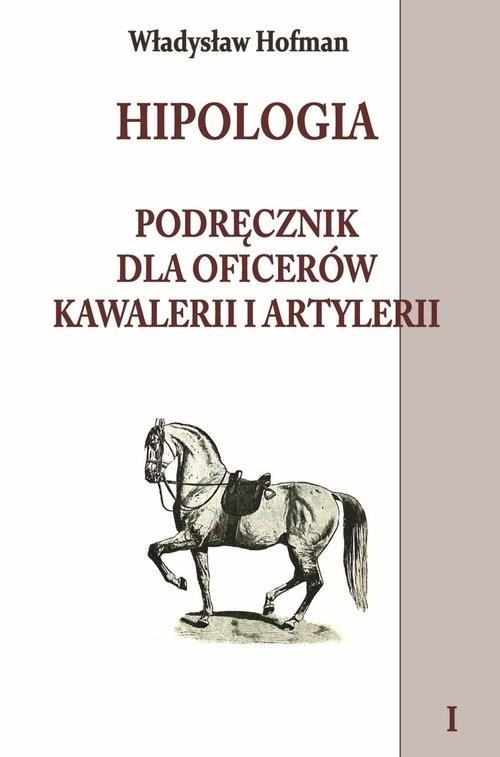 okładka Hipologia Tom 1 Podręcznik dla oficerów kawalerii i artylerii tom I, Książka | Hofman Władysław