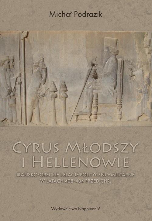 okładka Cyrus Młodszy i Hellenowie Irańsko-greckie relacje polityczno-militarne w latach 408-404 przed Chr., Książka | Podrazik Michał