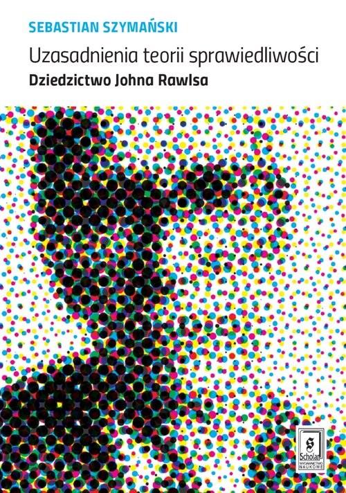 okładka Uzasadnienia teorii sprawiedliwości Dziedzictwo Johna Rawlsa, Książka   Szymański Sebastian