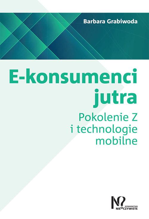 okładka E-konsumenci jutra Pokolenie Z i technologie mobilne, Książka | Grabiwoda Barbara