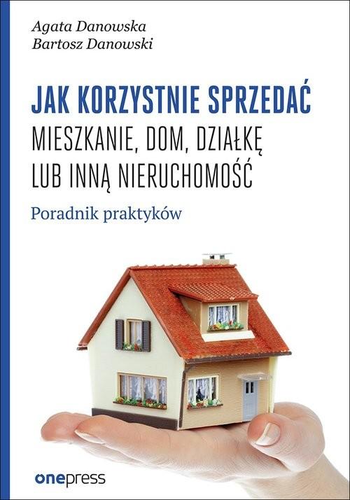 okładka Jak korzystnie sprzedać mieszkanie dom, działkę lub inną nieruchomość. Poradnik praktyków, Książka   Agata Danowska, Bartosz Danowski