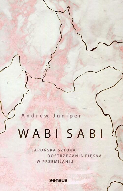 okładka Wabi sabi Japońska sztuka dostrzegania piękna w przemijaniu, Książka | Juniper Andrew