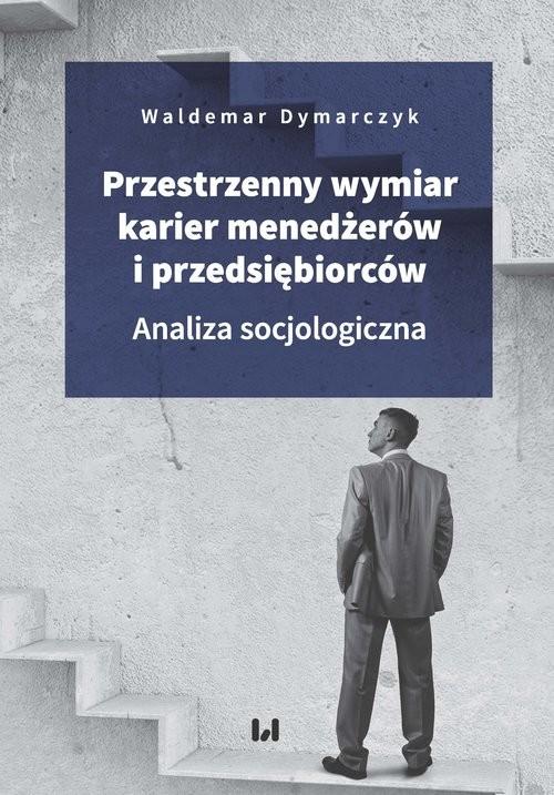 okładka Przestrzenny wymiar karier menedżerów i przedsiębiorców Analiza socjologiczna, Książka | Dymarczyk Waldemar