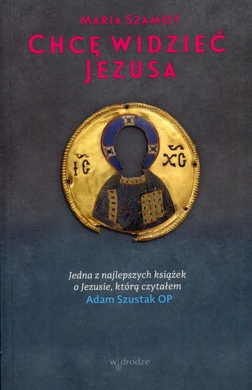 okładka Chcę widzieć Jezusa, Książka | Maria Szamot