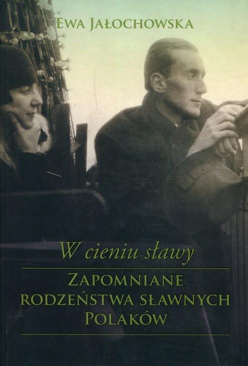 okładka W cieniu sławy Zapomniane rodzeństwa sławnych Polaków, Książka | Jałochowska Ewa