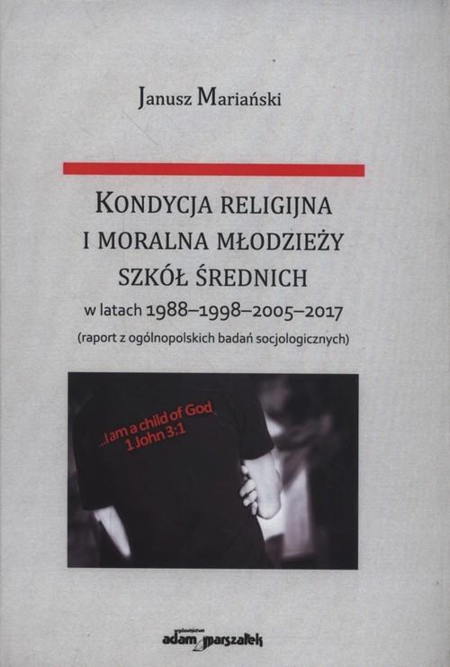 okładka Kondycja religijna i moralna młodzieży szkół średnich w latach 1988-1998-2005-2017, Książka   Mariański Janusz