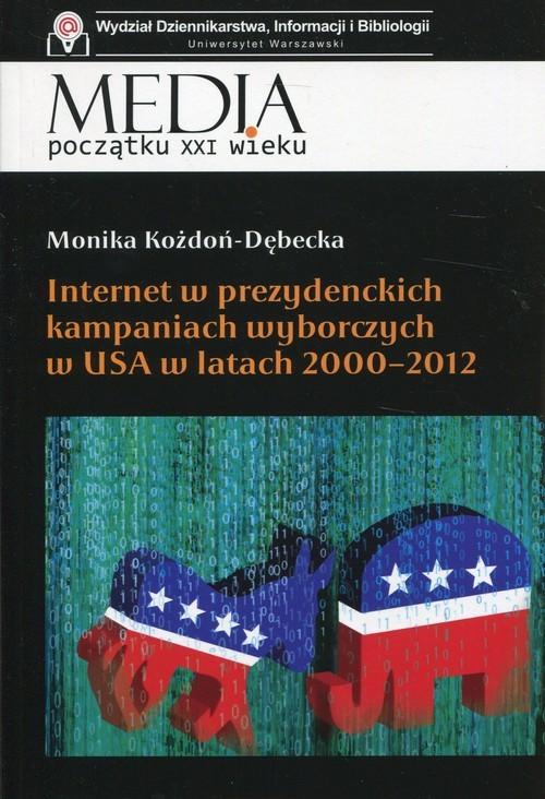 okładka Internet w prezydenckich kampaniach wyborczych w USA w latach 2000-2012, Książka | Kożdoń-Dębecka Monika