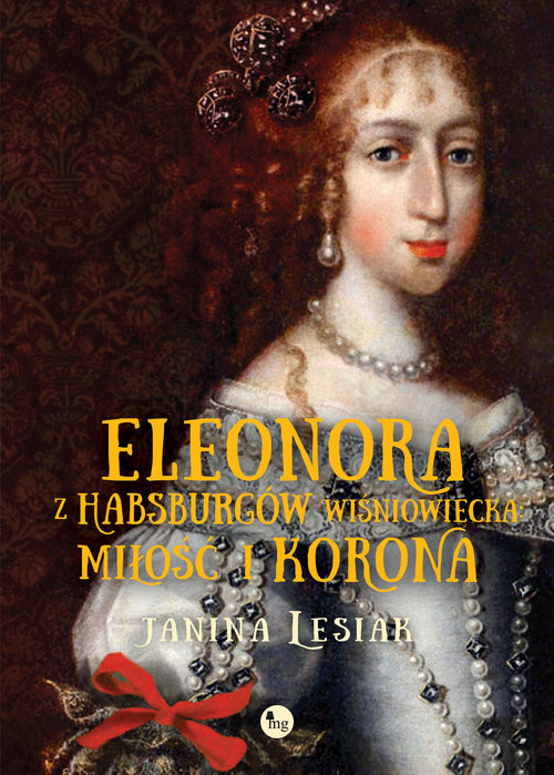 okładka Eleonora z Habsburów Wiśniowiecka Miłość i korona, Książka | Lesiak Janina