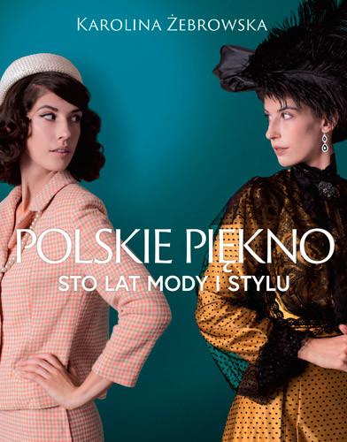 okładka Polskie piękno. Sto lat mody i stylu, Książka | Żebrowska Karolina