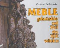 okładka Meble gdańskie od XVI do XIX wieku, Książka   Betlejewska Czesława