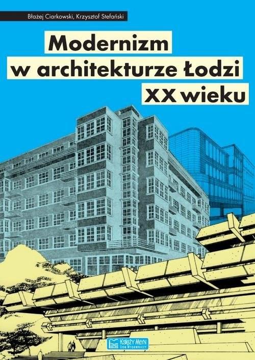 okładka Modernizm w architekturze Łodzi XX wieku, Książka   Błażej Ciarkowski, Krzysztof Stefański