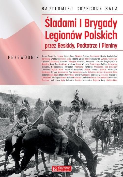 okładka Śladami I Brygady Legionów Polskich przez Beskidy, Podtatrze i Pieniny, Książka | Bartłomiej Grzegorz Sala