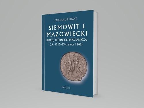 okładka Siemowit I Mazowiecki Książę trudnego pogranicza (ok. 1215-23 czerwca 1262), Książka   Rukat Michał