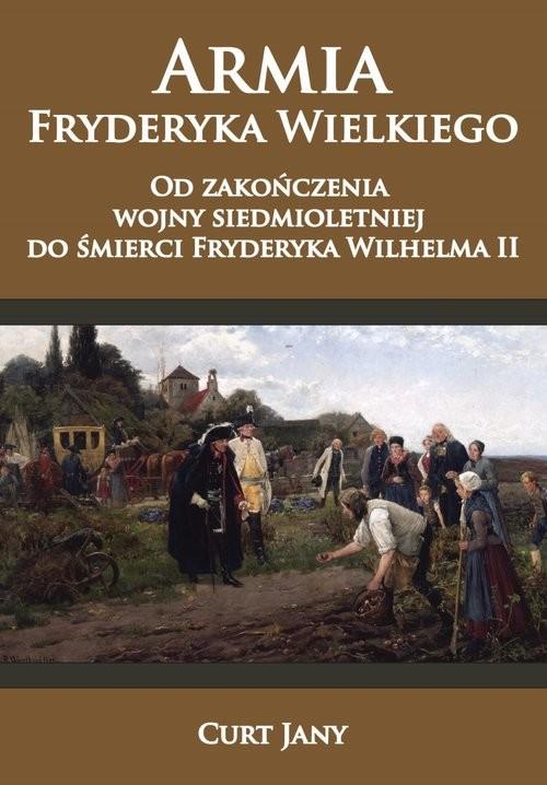 okładka Armia Fryderyka Wielkiego Od zakończenia wojny siedmioletniej do śmierci Fryderyka Wilhelma II, Książka | Curt Jany