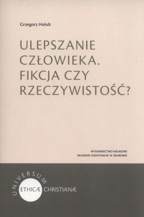 okładka Ulepszanie człowieka Fikcja czy rzeczywistość?, Książka | Hołub Grzegorz