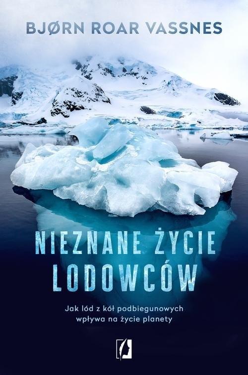 okładka Nieznane życie lodowców Jak lód z kół podbiegunowych wpływa na życie planety, Książka | Bjorn Roar Vassnes