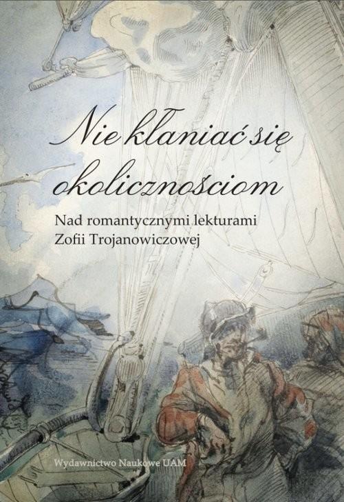 okładka Nie kłaniać się okolicznościom Nad romantycznymi lekturami Zofii Trojanowiczowej, Książka | Lidia Banowska, Jerzy Borowczyk, Elż Lijewska