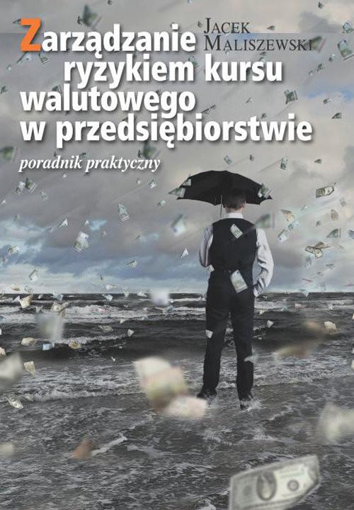okładka Zarządzanie ryzykiem kursu walutowego w przedsiębiorstwie Poradnik praktyczny, Książka | Maliszewski Jacek