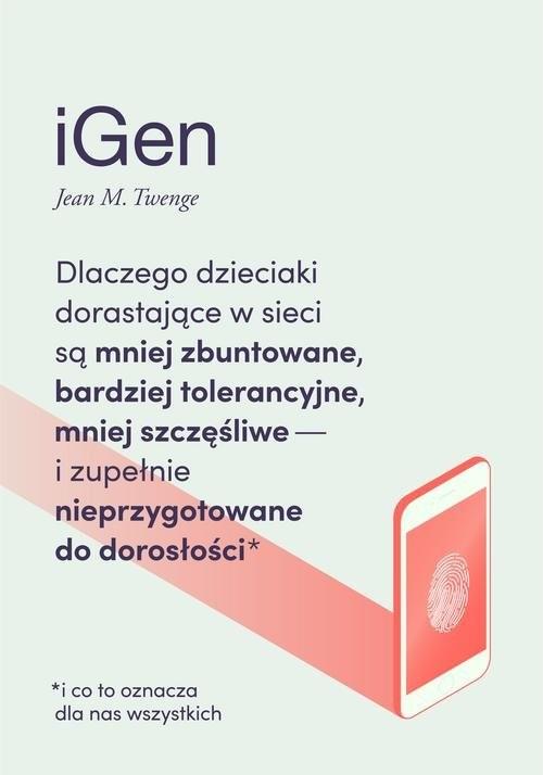 okładka iGen Dlaczego dzieciaki dorastające w sieci są mniej zbuntowane, bardziej tolerancyjne i mniej szczęśliwe, Książka | Jean M. Twenge