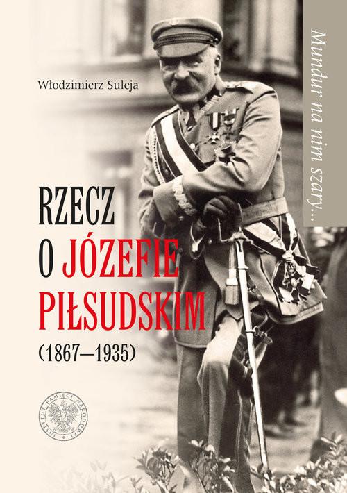 okładka Mundur na nim szary… Rzecz o Józefie Piłsudskim (1867-1935), Książka | Włodzimierz Suleja