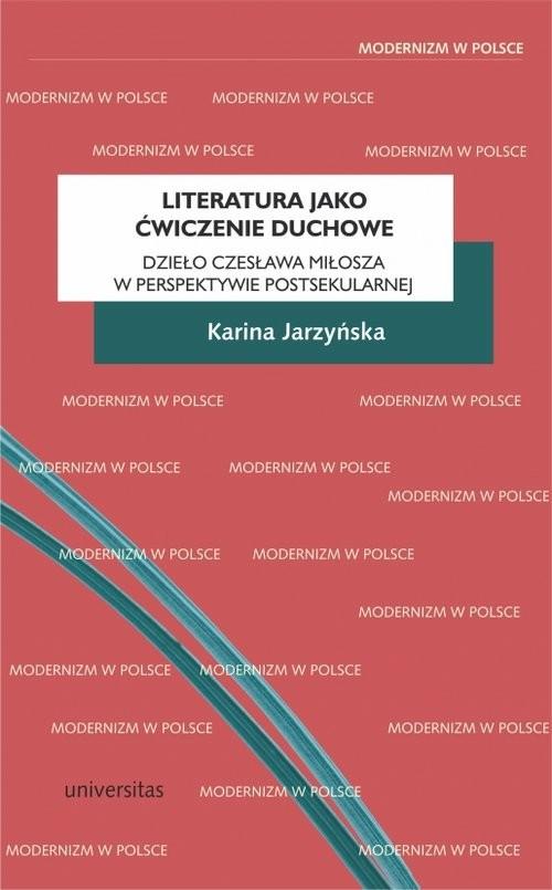 okładka Literatura jako ćwiczenie duchowe. Dzieło Czesława Miłosza w perspektywie postsekularnejksiążka |  | Jarzyńska Karina