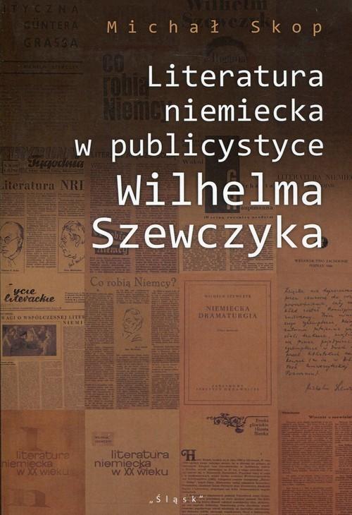 okładka Literatura niemiecka w publicystyce Wilhelma Szewczyka, Książka   Skop Michał