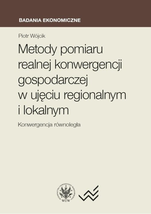 okładka Metody pomiaru realnej konwergencji gospodarczej w ujęciu regionalnym i lokalnym. Konwergencja równo, Książka | Wójcik Piotr