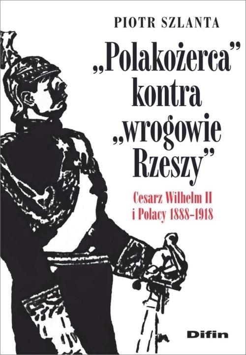 okładka Polakożerca kontra wrogowie Rzeszy Cesarz Wilhelm II i Polacy 1888-1918, Książka   Piotr Szlanta