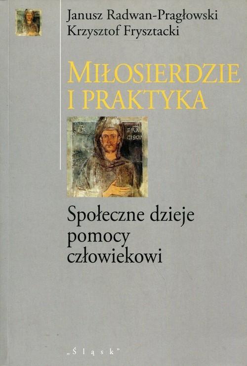 okładka Miłosierdzie i praktyka Społeczne dzieje pomocy człowiekowi, Książka   Janusz Radwan-Pragłowski, Krzyszto Frysztacki