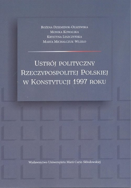 okładka Ustrój polityczny Rzeczypospolitej Polskiej w Konstytucji 1997 roku, Książka | Bożena  Dziemidok-Olszewska, Monika  Kowalska, Praca Zbiorowa