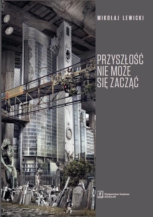 okładka Przyszłość nie może się zacząć Polski dyskurs transformacyjny w perspektywie teorii modernizacji i teorii czasu, Książka | Lewicki Mikołaj