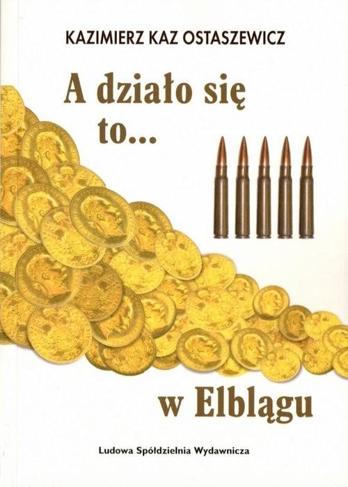okładka A działo się to... w Elblągu, Książka   Ostaszewicz Kazimierz Kaz
