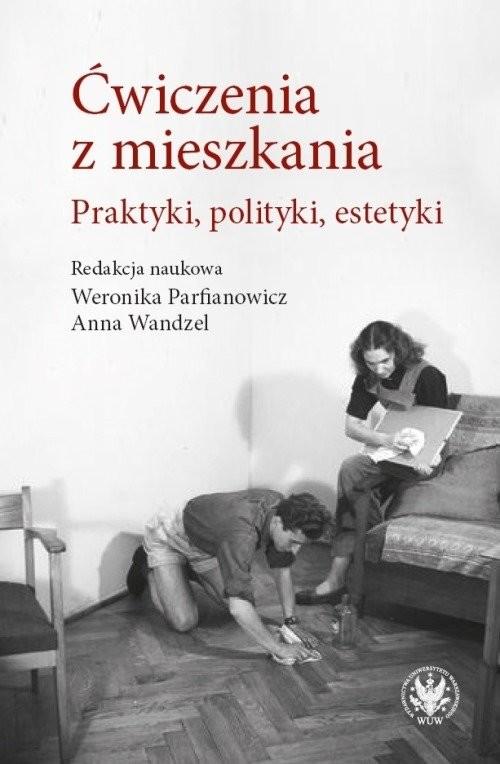 okładka Ćwiczenia z mieszkania Praktyki, polityki, estetyki, Książka | Anna Wandzel, Weronika Parfianowicz-Vertun