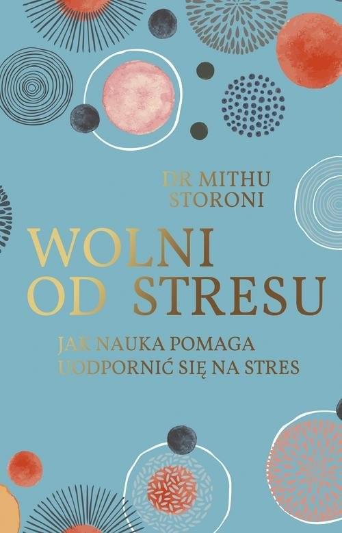okładka Wolni od stresu Jak nauka pomaga uodpornić się na stres, Książka   Storoni Mithu