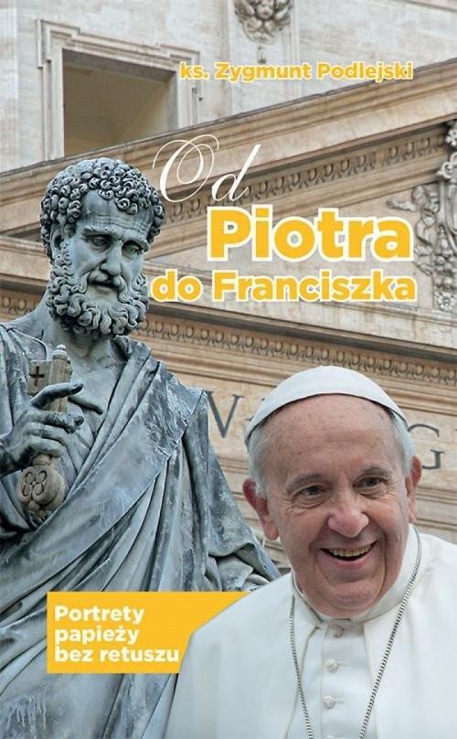 okładka Od Piotra do Franciszka Portrety papieży bez retuszu, Książka | Zygmunt (ks.) Podlejski