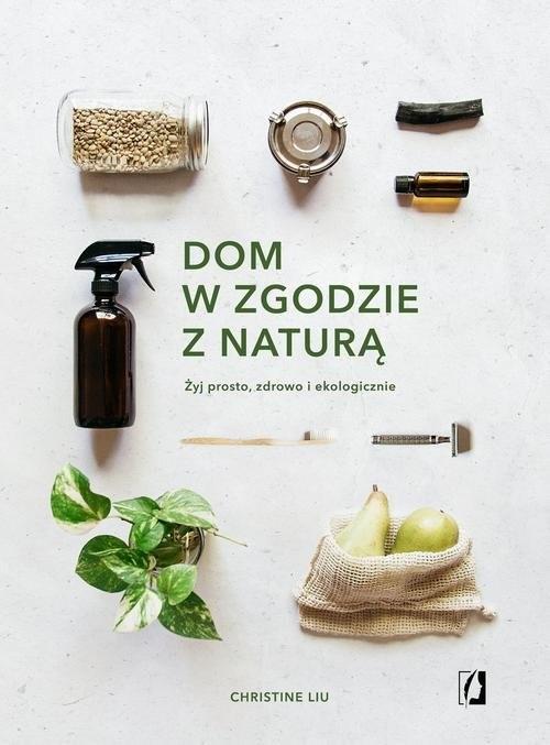 okładka Dom w zgodzie z naturą Żyj prosto, zdrowo i ekologicznie, Książka | Liu Christine