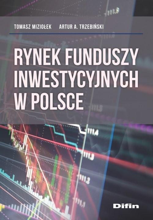 okładka Rynek funduszy inwestycyjnych w Polsce, Książka   Tomasz Miziołek, Artur A. Trzebiński