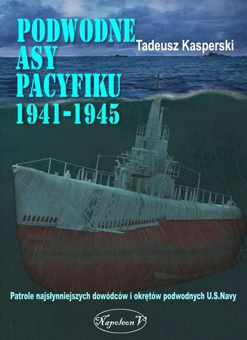 okładka Podwodne asy Pacyfiku 1941-1945 Patrole najsłynniejszych dowódców okrętów podwodnych U.S. Navy, Książka | Kasperski Tadeusz