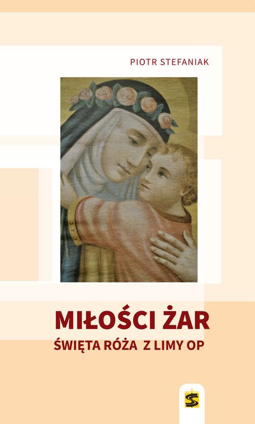 okładka Miłości żar Święta Róża z Limy, Książka | Piotr Stefaniak