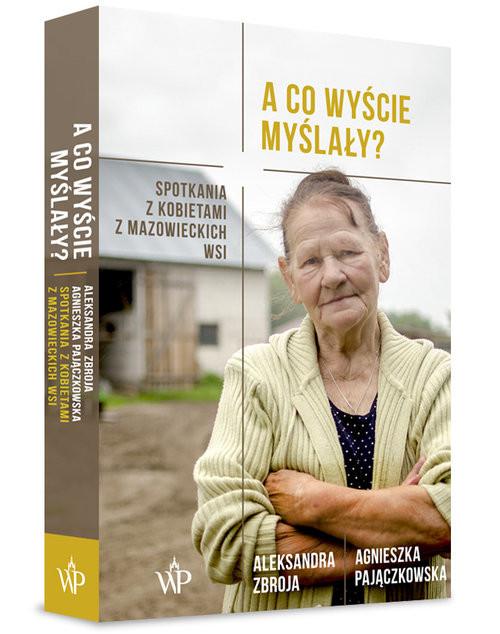 okładka A co wyście myślały? Spotkania z kobietami z mazowieckich wsi, Książka | Agnieszka Pajączkowska, Aleksandra Zbroja