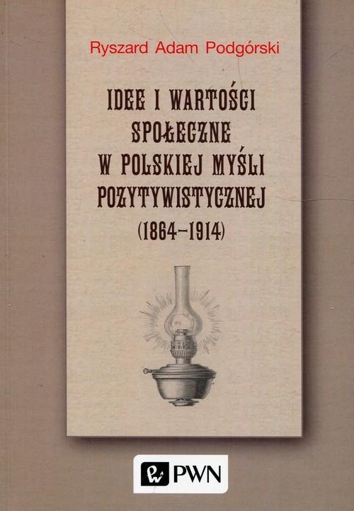 okładka Idee i wartości społeczne w polskiej myśli pozytywistycznej 1864-1914, Książka | Ryszard Adam Podgórski