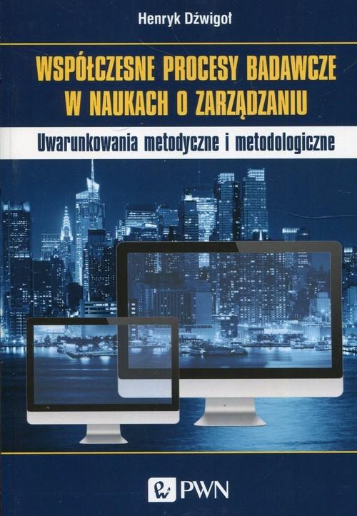 okładka Współczesne procesy badawcze w naukach o zarządzaniu Uwarunkowania metodyczne i metodologiczne, Książka | Dzwigoł Henryk